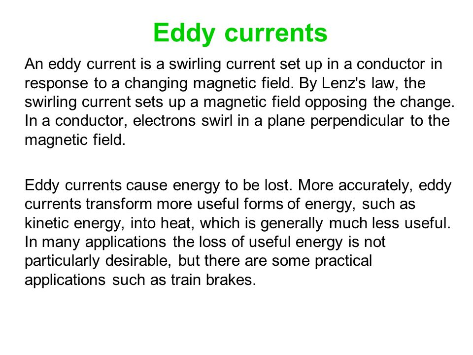 Eddy currents An eddy current is a swirling current set up in a conductor in response to a changing magnetic field. By Lenz's law, the swirling curren