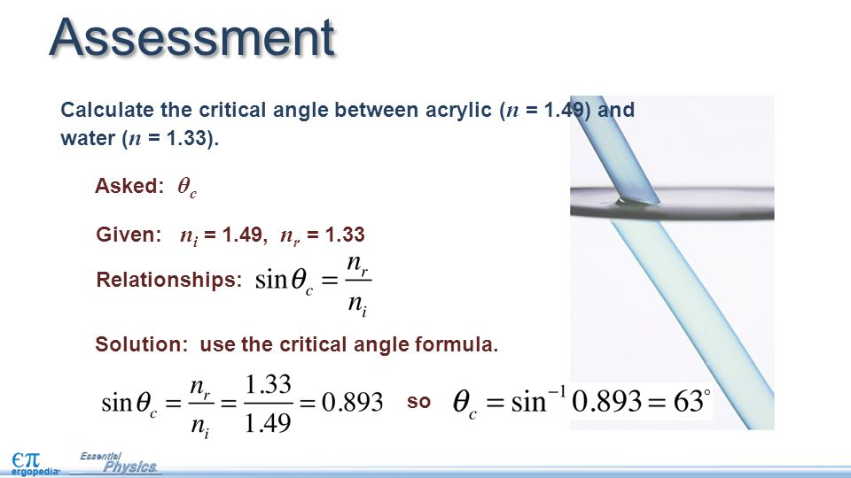 Asked: θ c Given: n i = 1.49, n r = 1.33 Relationships: Assessment so Solution: use the critical angle formula.