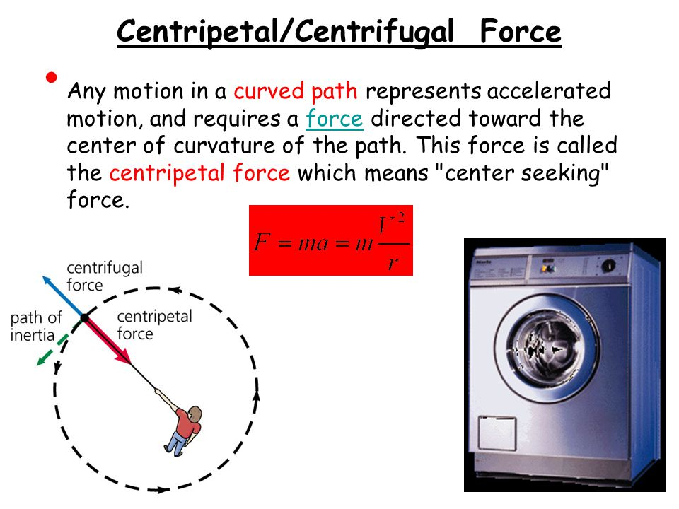 Centripetal/Centrifugal Force Any motion in a curved path represents accelerated motion, and requires a force directed toward the center of curvature