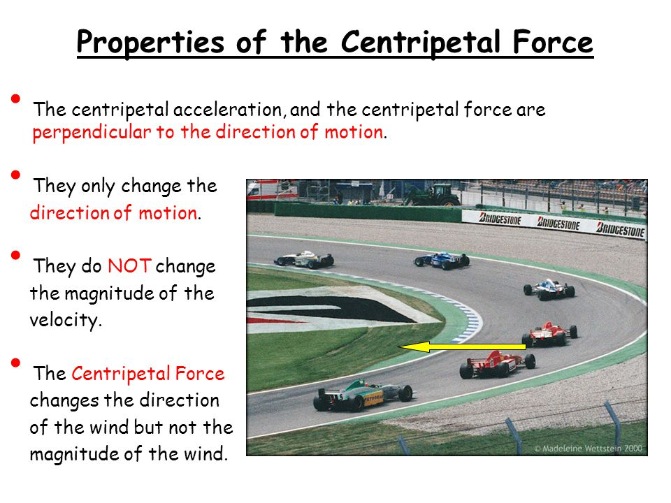 Properties of the Centripetal Force The centripetal acceleration, and the centripetal force are perpendicular to the direction of motion.