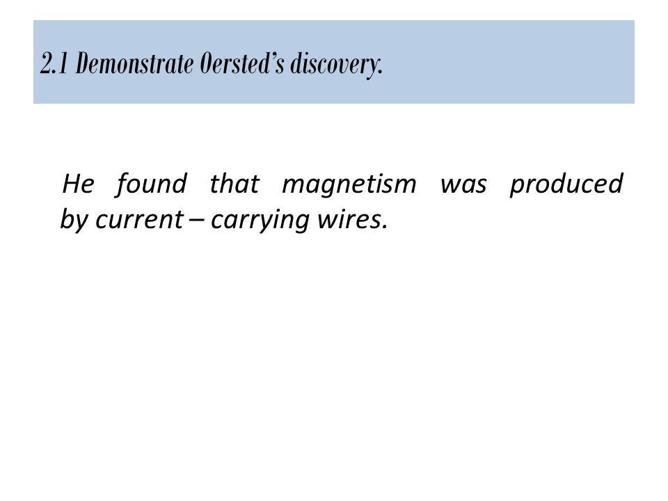 2.1 Demonstrate Oersted's discovery. He found that magnetism was produced by current – carrying wires.