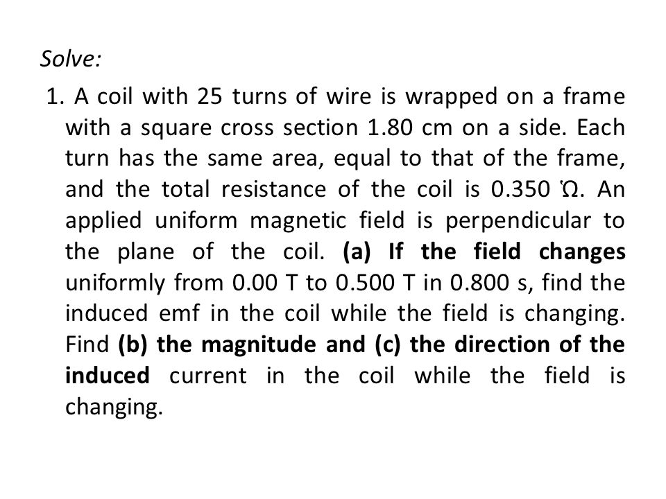 Solve: 1. A coil with 25 turns of wire is wrapped on a frame with a square cross section 1.80 cm on a side. Each turn has the same area, equal to that