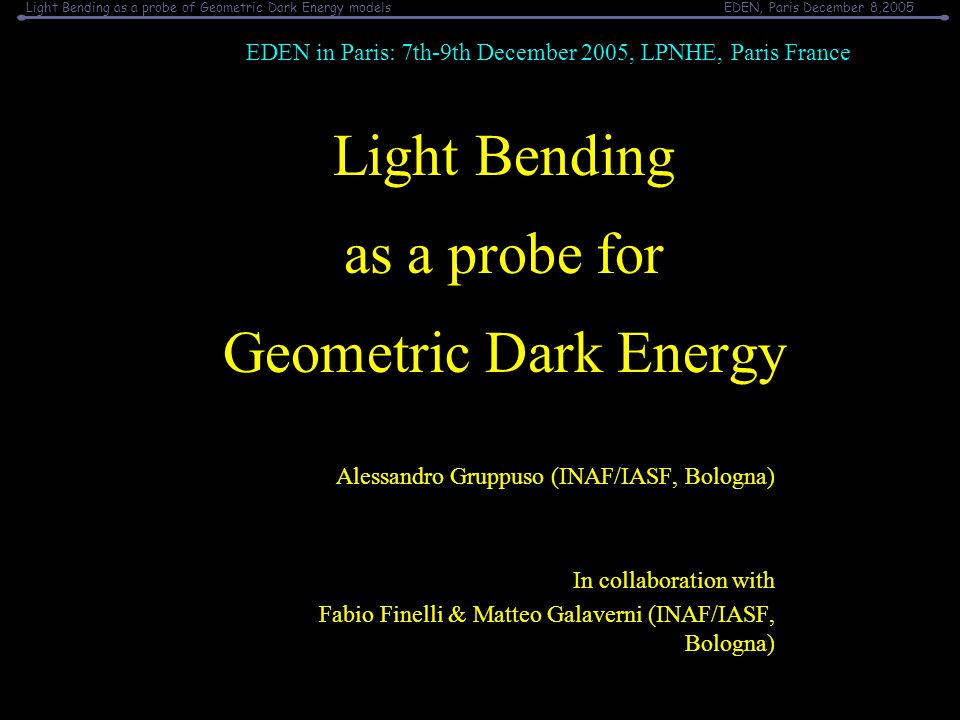 Light Bending as a probe of Geometric Dark Energy modelsEDEN, Paris December 8,2005 Light Bending as a probe for Geometric Dark Energy Alessandro Gruppuso (INAF/IASF, Bologna) In collaboration with Fabio Finelli & Matteo Galaverni (INAF/IASF, Bologna) EDEN in Paris: 7th-9th December 2005, LPNHE, Paris France