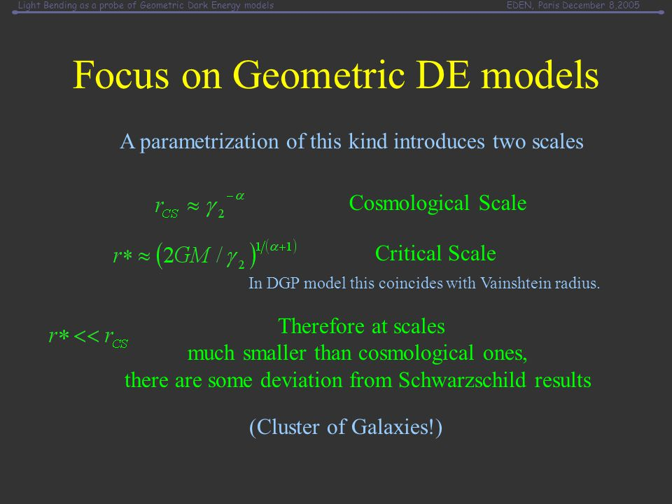 Light Bending as a probe of Geometric Dark Energy modelsEDEN, Paris December 8,2005 Focus on Geometric DE models Therefore at scales much smaller than cosmological ones, there are some deviation from Schwarzschild results (Cluster of Galaxies!) Cosmological Scale Critical Scale A parametrization of this kind introduces two scales In DGP model this coincides with Vainshtein radius.