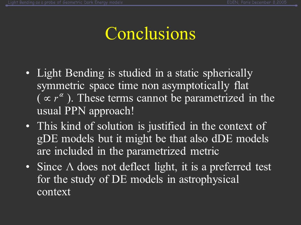 Light Bending as a probe of Geometric Dark Energy modelsEDEN, Paris December 8,2005 Conclusions Light Bending is studied in a static spherically symmetric space time non asymptotically flat ( ).