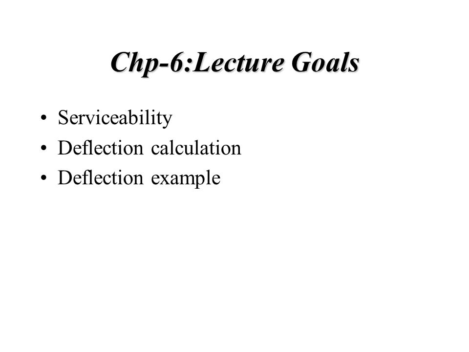 Chp-6:Lecture Goals Serviceability Deflection calculation Deflection example