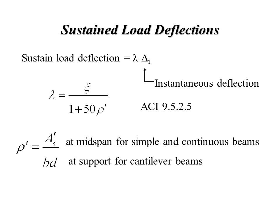 Sustained Load Deflections Sustain load deflection =  i Instantaneous deflection ACI 9.5.2.5 at midspan for simple and continuous beams at support f