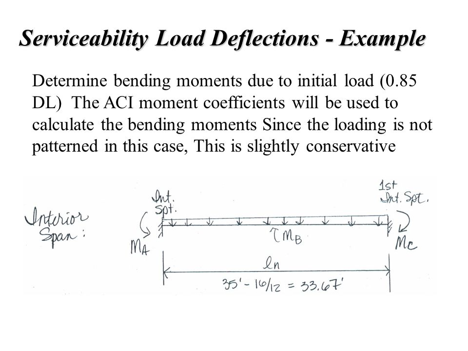 Serviceability Load Deflections - Example Determine bending moments due to initial load (0.85 DL) The ACI moment coefficients will be used to calculat