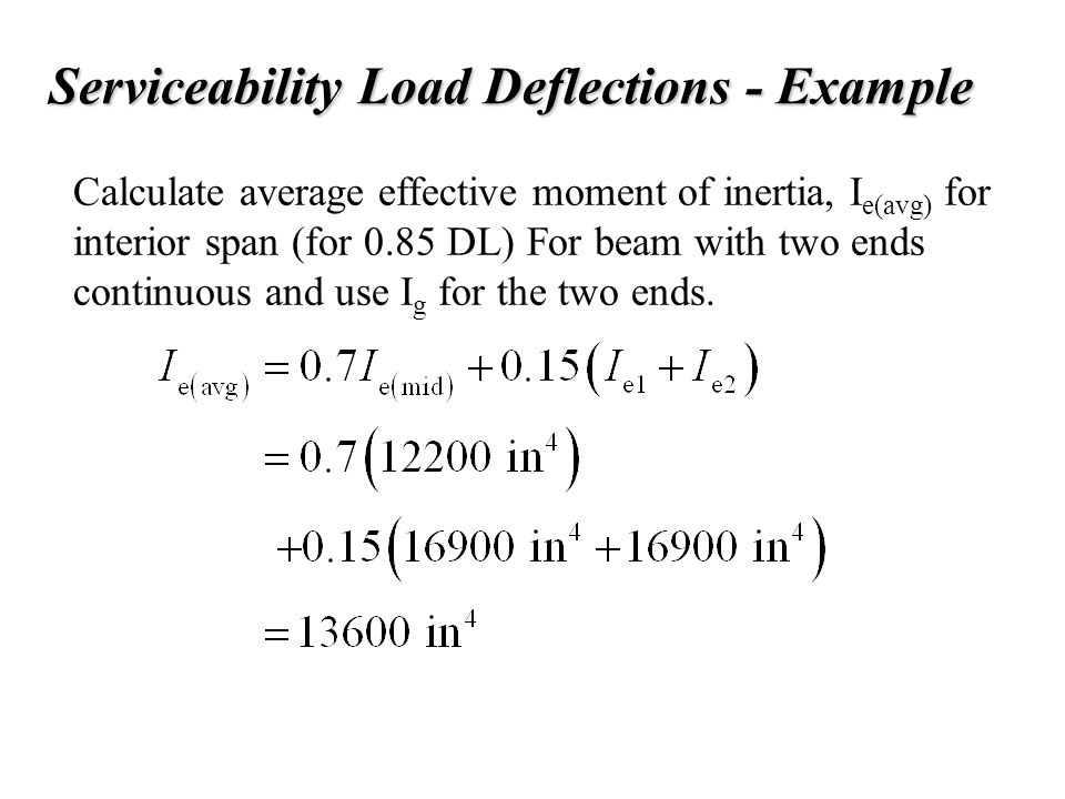 Serviceability Load Deflections - Example Calculate average effective moment of inertia, I e(avg) for interior span (for 0.85 DL) For beam with two en