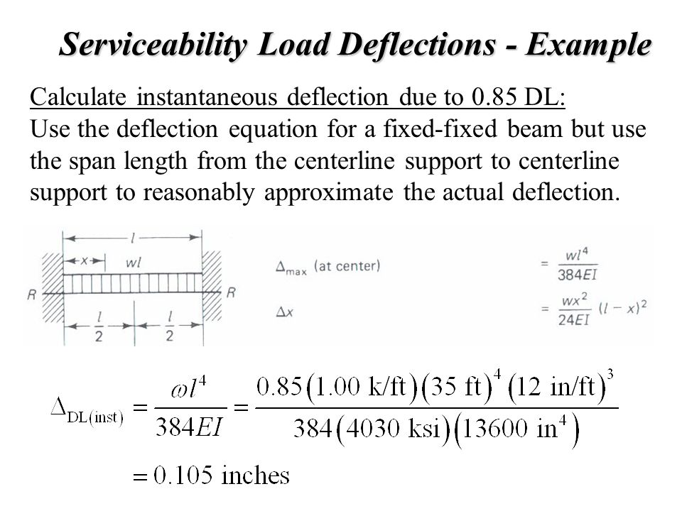 Serviceability Load Deflections - Example Calculate instantaneous deflection due to 0.85 DL: Use the deflection equation for a fixed-fixed beam but us