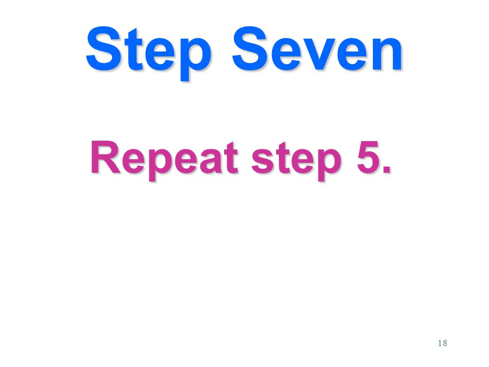 18 Repeat step 5. Step Seven