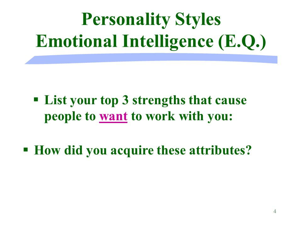 4 Personality Styles Emotional Intelligence (E.Q.) §List your top 3 strengths that cause people to want to work with you: § §How did you acquire these attributes