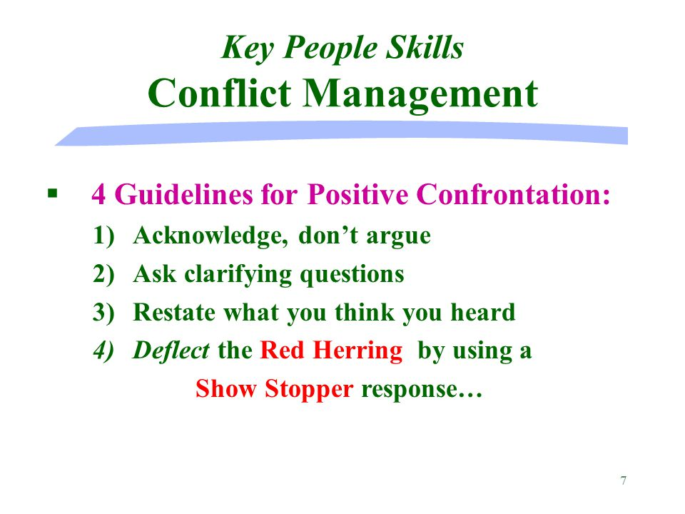7 §4 Guidelines for Positive Confrontation: Key People Skills Conflict Management 1) 1)Acknowledge, don't argue 2) 2)Ask clarifying questions 3) 3)Restate what you think you heard 4) 4)Deflect the Red Herring by using a Show Stopper response…