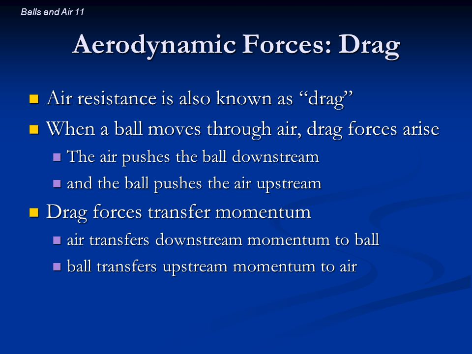 Balls and Air 11 Aerodynamic Forces: Drag Air resistance is also known as drag Air resistance is also known as drag When a ball moves through air, drag forces arise When a ball moves through air, drag forces arise The air pushes the ball downstream The air pushes the ball downstream and the ball pushes the air upstream and the ball pushes the air upstream Drag forces transfer momentum Drag forces transfer momentum air transfers downstream momentum to ball air transfers downstream momentum to ball ball transfers upstream momentum to air ball transfers upstream momentum to air