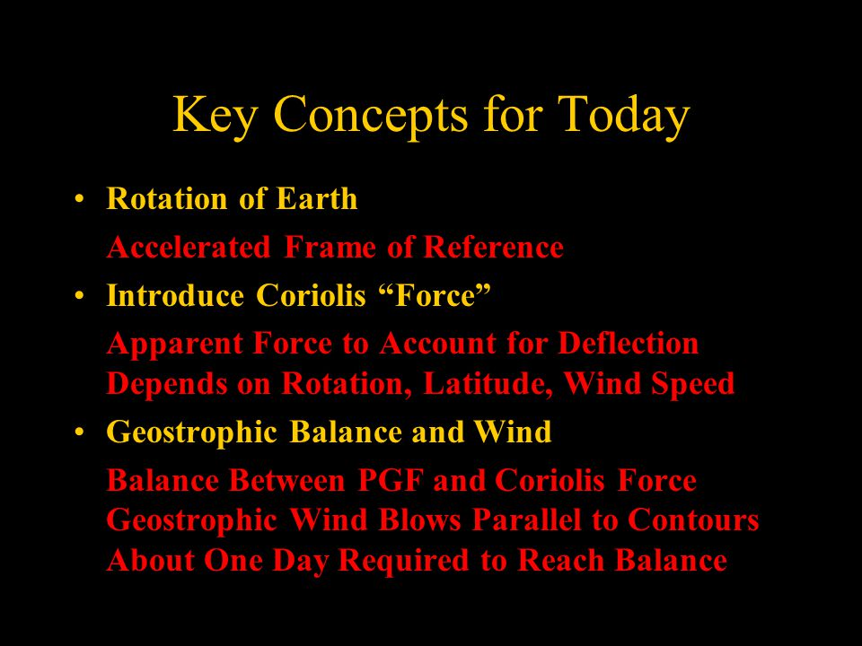 Key Concepts for Today Rotation of Earth Accelerated Frame of Reference Introduce Coriolis Force Apparent Force to Account for Deflection Depends on Rotation, Latitude, Wind Speed Geostrophic Balance and Wind Balance Between PGF and Coriolis Force Geostrophic Wind Blows Parallel to Contours About One Day Required to Reach Balance
