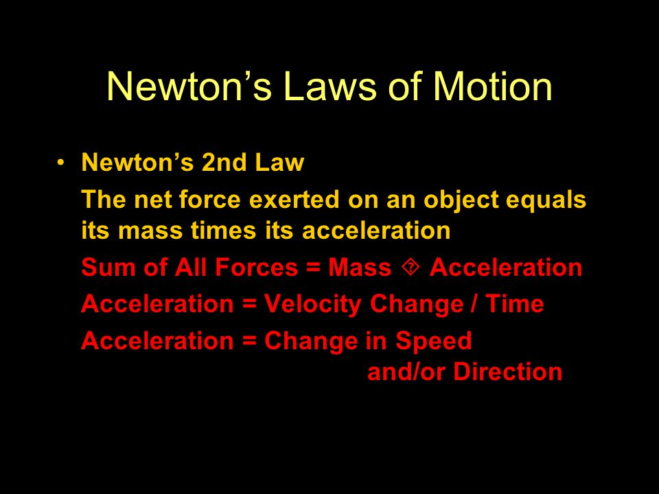 Newton's Laws of Motion Newton's 2nd Law The net force exerted on an object equals its mass times its acceleration Sum of All Forces = Mass  Acceleration Acceleration = Velocity Change / Time Acceleration = Change in Speed and/or Direction