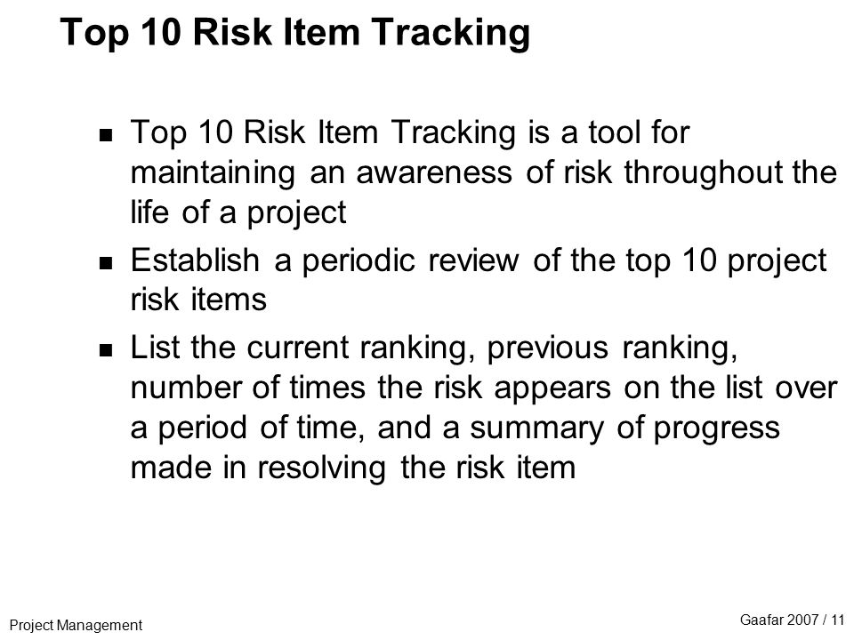 Project Management Gaafar 2007 / 11 Top 10 Risk Item Tracking n Top 10 Risk Item Tracking is a tool for maintaining an awareness of risk throughout the life of a project n Establish a periodic review of the top 10 project risk items n List the current ranking, previous ranking, number of times the risk appears on the list over a period of time, and a summary of progress made in resolving the risk item