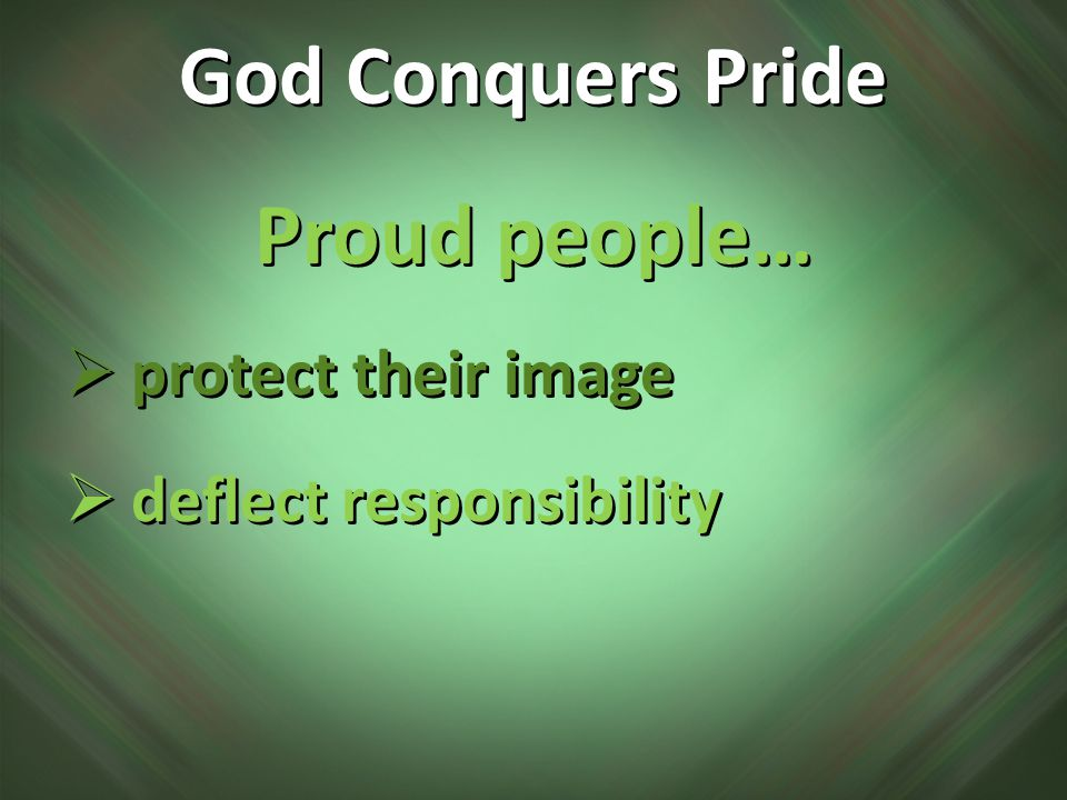 Proud people…  protect their image  deflect responsibility Proud people…  protect their image  deflect responsibility God Conquers Pride
