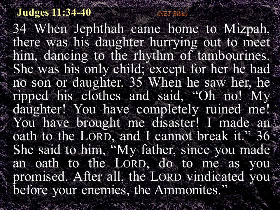 34 When Jephthah came home to Mizpah, there was his daughter hurrying out to meet him, dancing to the rhythm of tambourines.