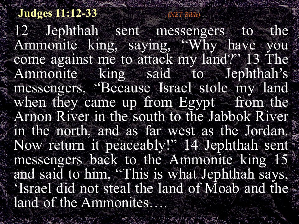 12 Jephthah sent messengers to the Ammonite king, saying, Why have you come against me to attack my land? 13 The Ammonite king said to Jephthah's messengers, Because Israel stole my land when they came up from Egypt – from the Arnon River in the south to the Jabbok River in the north, and as far west as the Jordan.