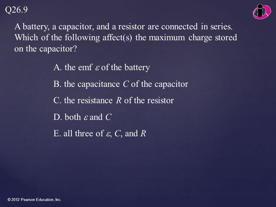 © 2012 Pearson Education, Inc.A battery, a capacitor, and a resistor are connected in series.