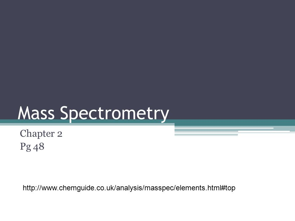 Mass Spectrometry Chapter 2 Pg 48 http://www.chemguide.co.uk/analysis/masspec/elements.html#top