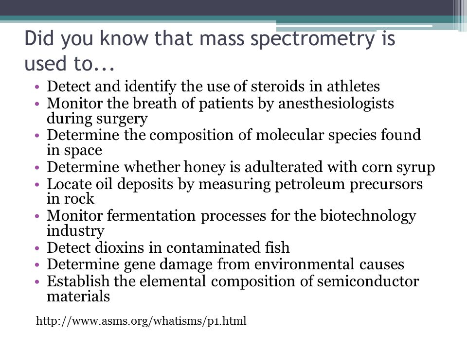 Did you know that mass spectrometry is used to... Detect and identify the use of steroids in athletes Monitor the breath of patients by anesthesiologi