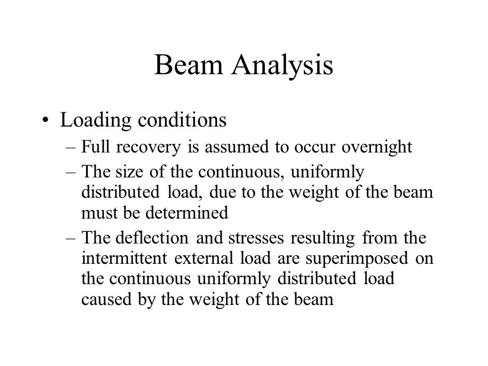 Beam Analysis Loading conditions –Full recovery is assumed to occur overnight –The size of the continuous, uniformly distributed load, due to the weight of the beam must be determined –The deflection and stresses resulting from the intermittent external load are superimposed on the continuous uniformly distributed load caused by the weight of the beam