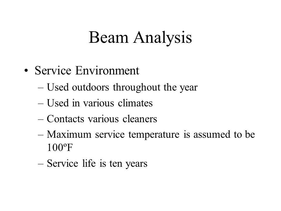 Beam Analysis Service Environment –Used outdoors throughout the year –Used in various climates –Contacts various cleaners –Maximum service temperature is assumed to be 100ºF –Service life is ten years