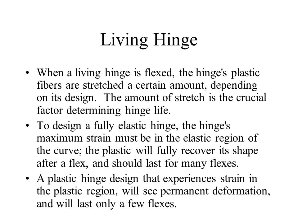 Living Hinge When a living hinge is flexed, the hinge s plastic fibers are stretched a certain amount, depending on its design.