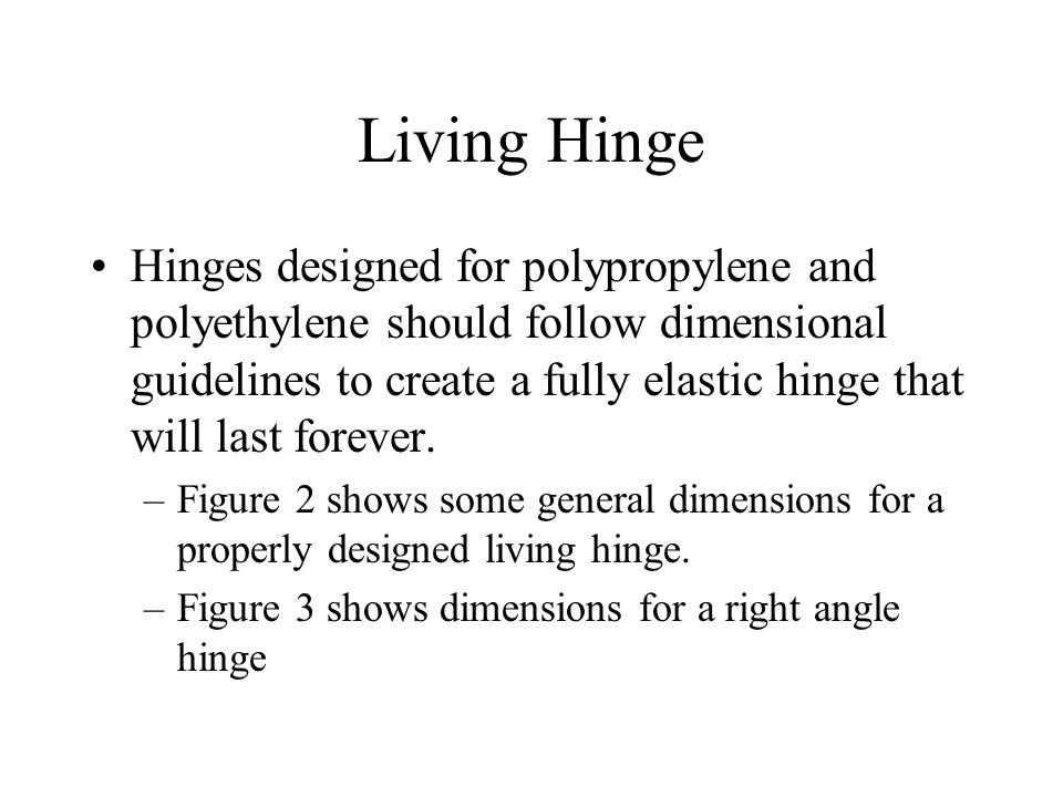 Living Hinge Hinges designed for polypropylene and polyethylene should follow dimensional guidelines to create a fully elastic hinge that will last forever.