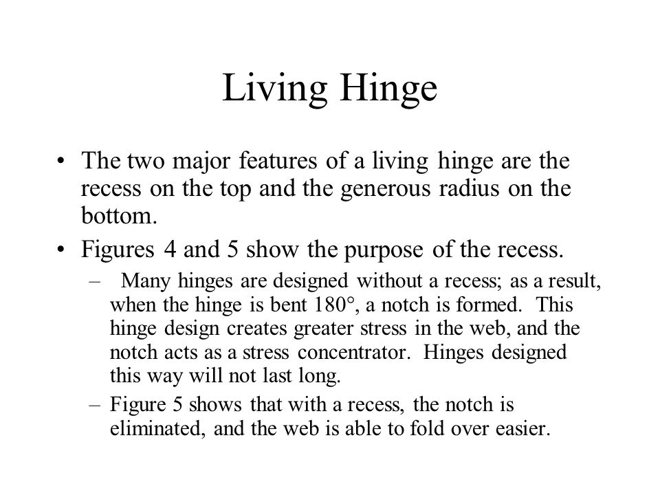 Living Hinge The two major features of a living hinge are the recess on the top and the generous radius on the bottom.