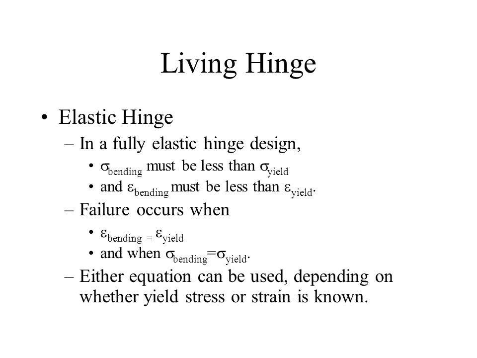 Living Hinge Elastic Hinge –In a fully elastic hinge design,  bending must be less than  yield and  bending must be less than  yield.