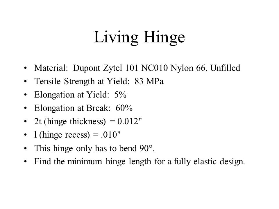 Living Hinge Material: Dupont Zytel 101 NC010 Nylon 66, Unfilled Tensile Strength at Yield: 83 MPa Elongation at Yield: 5% Elongation at Break: 60% 2t (hinge thickness) = 0.012 l (hinge recess) =.010 This hinge only has to bend 90 .