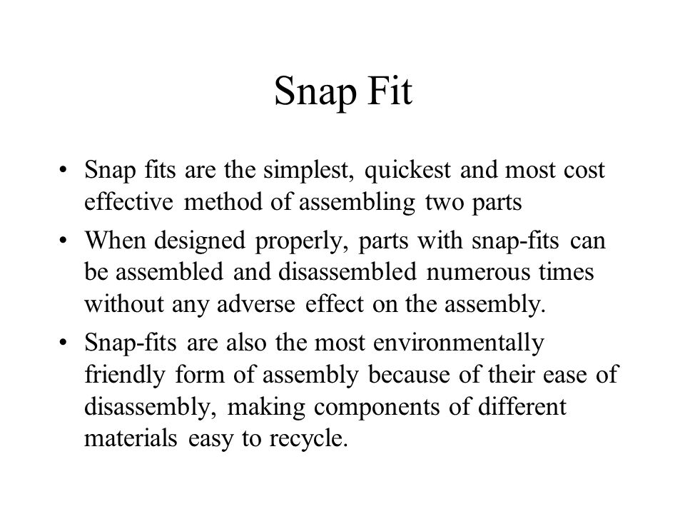 Snap Fit Snap fits are the simplest, quickest and most cost effective method of assembling two parts When designed properly, parts with snap-fits can be assembled and disassembled numerous times without any adverse effect on the assembly.