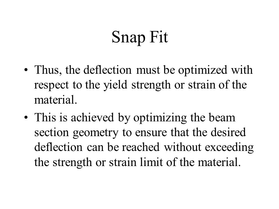 Snap Fit Thus, the deflection must be optimized with respect to the yield strength or strain of the material.