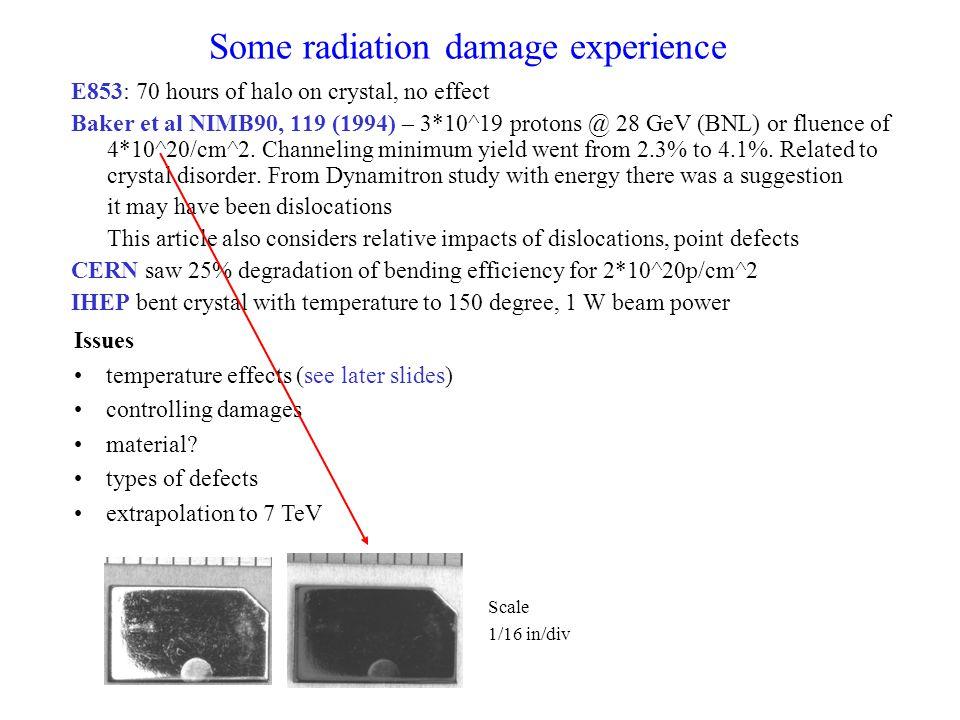 Some radiation damage experience E853: 70 hours of halo on crystal, no effect Baker et al NIMB90, 119 (1994) – 3*10^19 protons @ 28 GeV (BNL) or fluence of 4*10^20/cm^2.