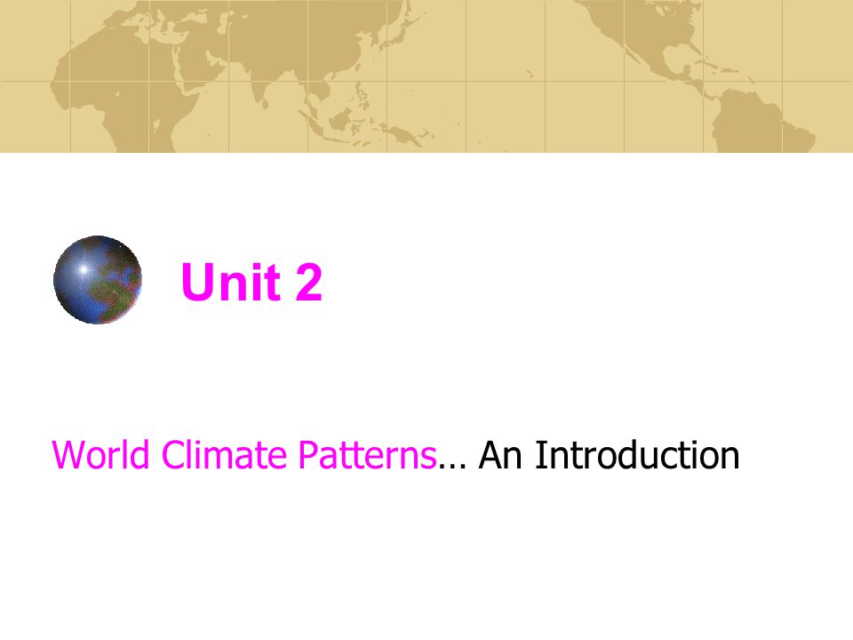 Unit 2 World Climate Patterns… An Introduction