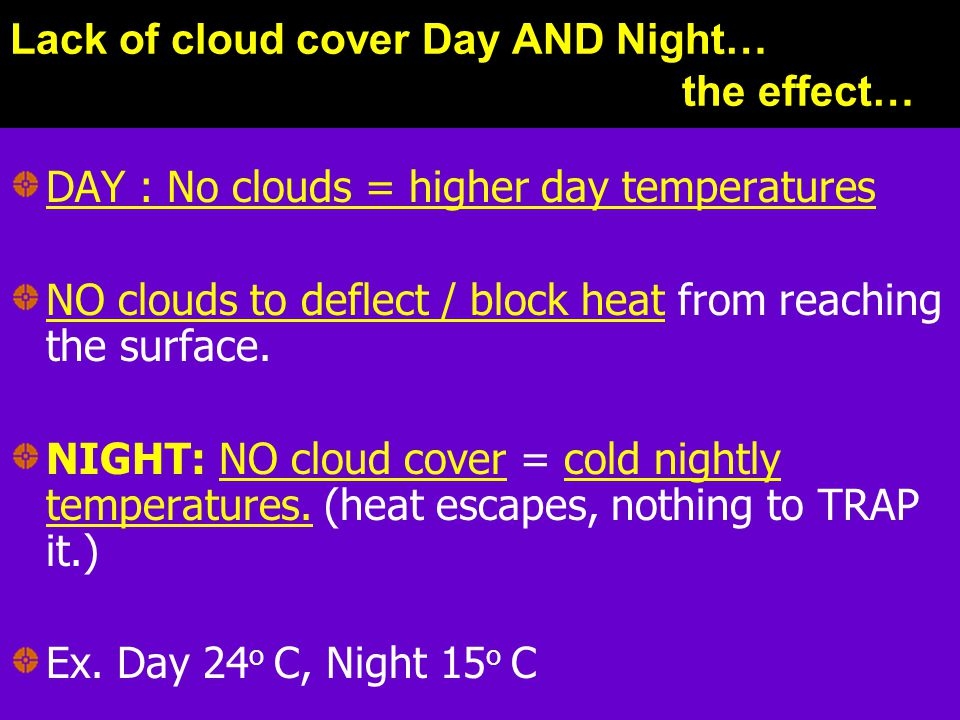 Lack of cloud cover Day AND Night… the effect… DAY : No clouds = higher day temperatures NO clouds to deflect / block heat from reaching the surface.