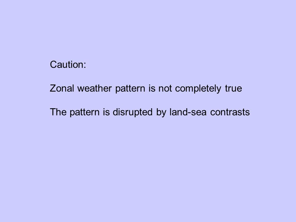 Caution: Zonal weather pattern is not completely true The pattern is disrupted by land-sea contrasts