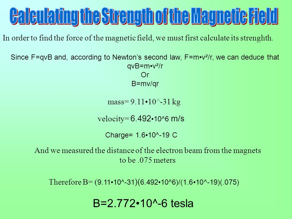 In order to find the force of the magnetic field, we must first calculate its strenghth. mass= 9.1110^-31 kg velocity= 6.492 10^6 m/s And we measured