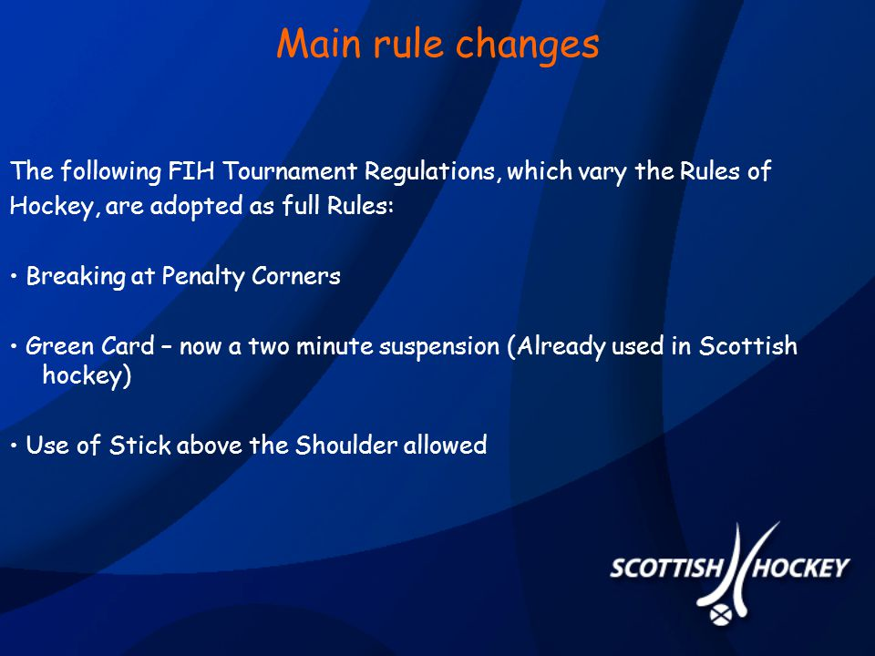 Main rule changes The following FIH Tournament Regulations, which vary the Rules of Hockey, are adopted as full Rules: Breaking at Penalty Corners Green Card – now a two minute suspension (Already used in Scottish hockey) Use of Stick above the Shoulder allowed