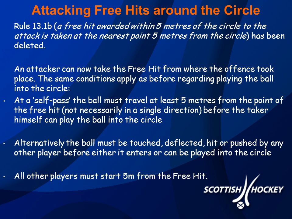Attacking Free Hits around the Circle Rule 13.1b (a free hit awarded within 5 metres of the circle to the attack is taken at the nearest point 5 metres from the circle) has been deleted.