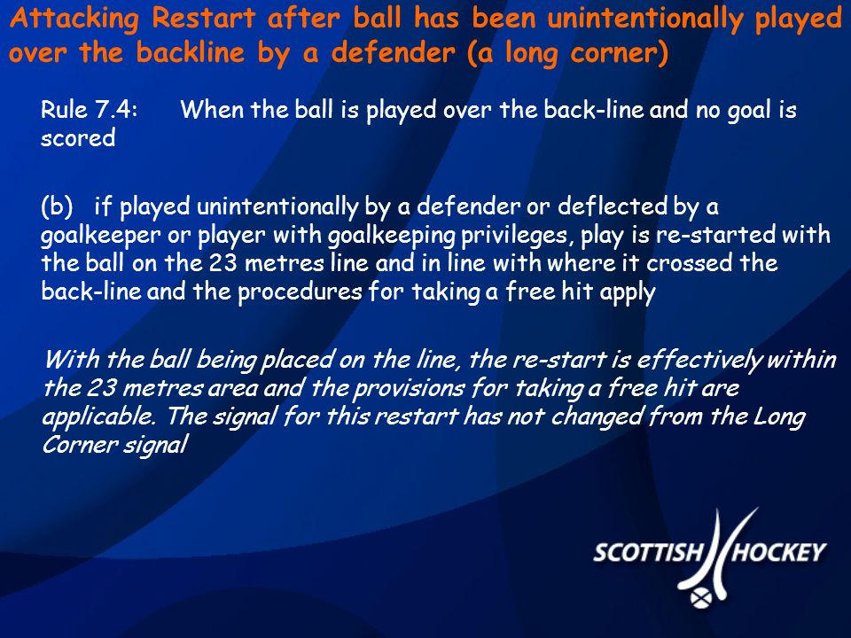 Attacking Restart after ball has been unintentionally played over the backline by a defender (a long corner) Rule 7.4:When the ball is played over the back-line and no goal is scored (b)if played unintentionally by a defender or deflected by a goalkeeper or player with goalkeeping privileges, play is re-started with the ball on the 23 metres line and in line with where it crossed the back-line and the procedures for taking a free hit apply With the ball being placed on the line, the re-start is effectively within the 23 metres area and the provisions for taking a free hit are applicable.