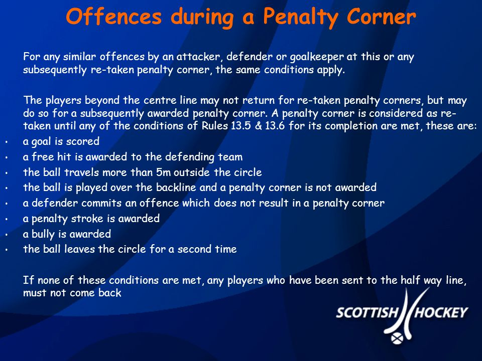 Offences during a Penalty Corner For any similar offences by an attacker, defender or goalkeeper at this or any subsequently re-taken penalty corner, the same conditions apply.