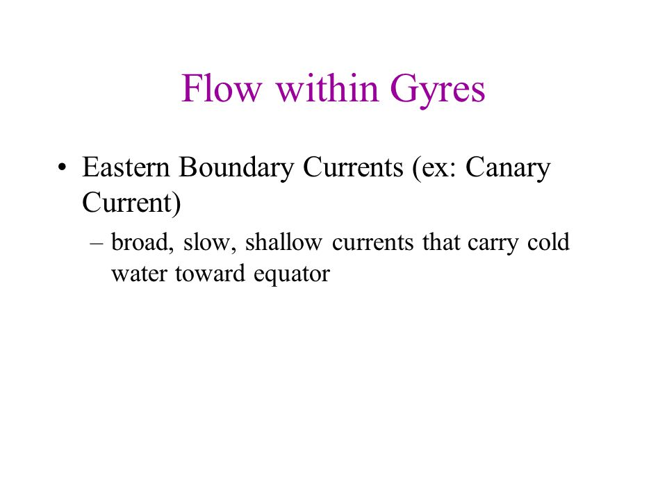 Flow within Gyres Eastern Boundary Currents (ex: Canary Current) –broad, slow, shallow currents that carry cold water toward equator