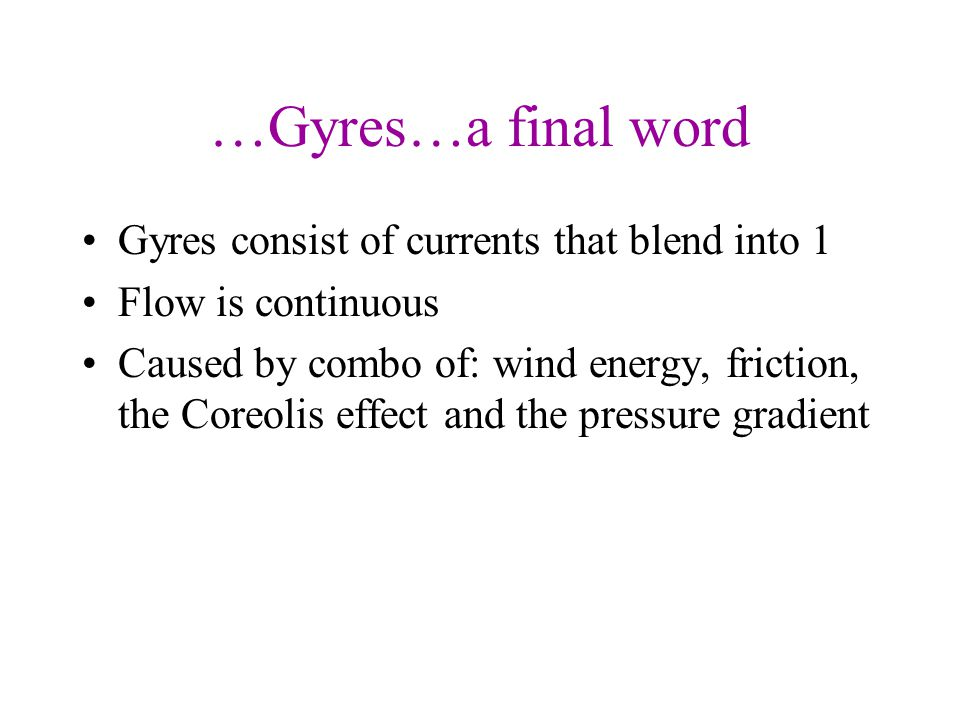 …Gyres…a final word Gyres consist of currents that blend into 1 Flow is continuous Caused by combo of: wind energy, friction, the Coreolis effect and