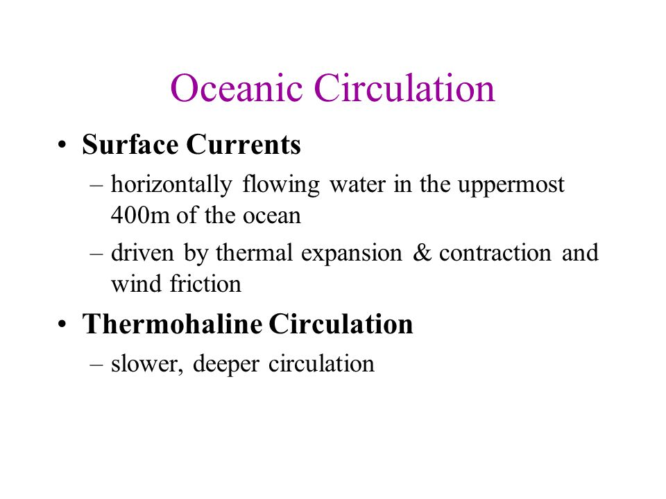 Oceanic Circulation Surface Currents –horizontally flowing water in the uppermost 400m of the ocean –driven by thermal expansion & contraction and win