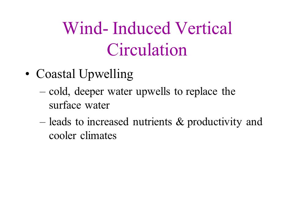 Wind- Induced Vertical Circulation Coastal Upwelling –cold, deeper water upwells to replace the surface water –leads to increased nutrients & producti