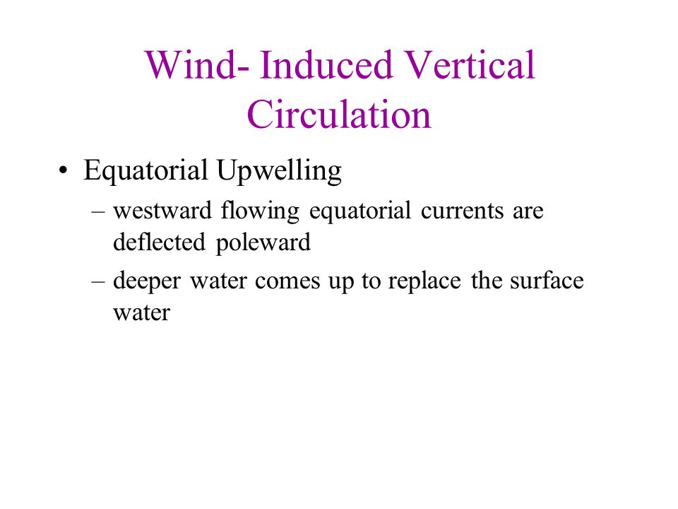 Wind- Induced Vertical Circulation Equatorial Upwelling –westward flowing equatorial currents are deflected poleward –deeper water comes up to replace